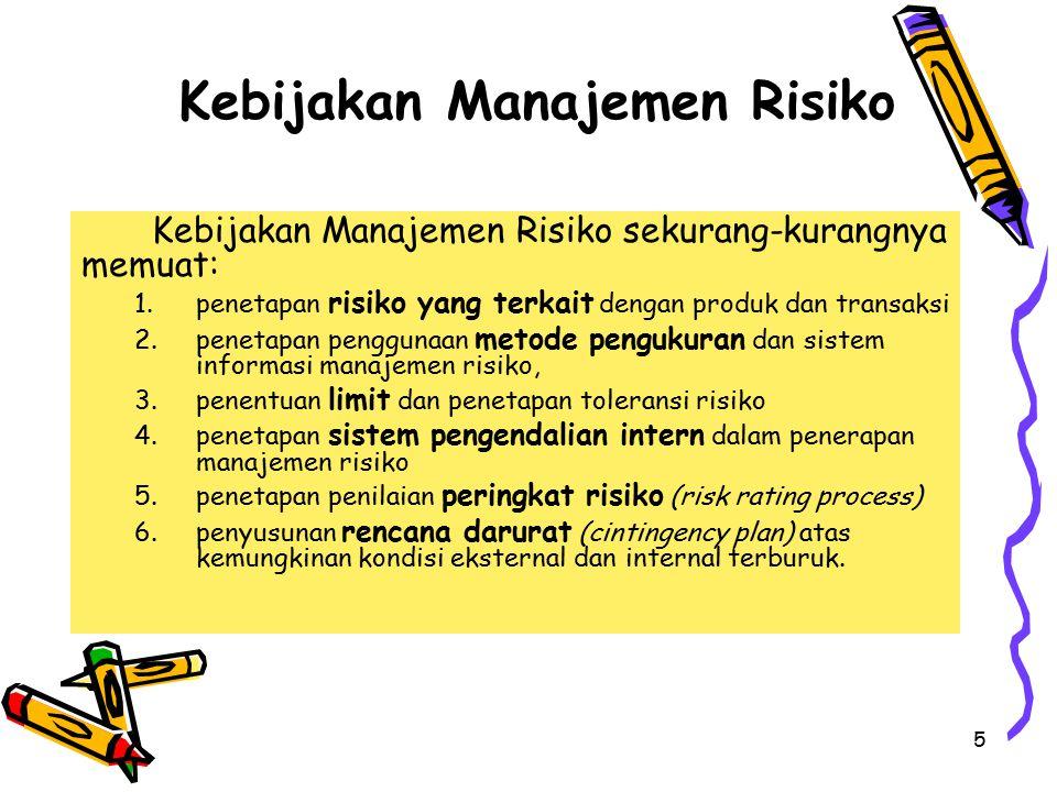 5 Kebijakan Manajemen Risiko Kebijakan Manajemen Risiko sekurang-kurangnya memuat: 1.penetapan risiko yang terkait dengan produk dan transaksi 2.penetapan penggunaan metode pengukuran dan sistem informasi manajemen risiko, 3.penentuan limit dan penetapan toleransi risiko 4.penetapan sistem pengendalian intern dalam penerapan manajemen risiko 5.penetapan penilaian peringkat risiko (risk rating process) 6.penyusunan rencana darurat (cintingency plan) atas kemungkinan kondisi eksternal dan internal terburuk.