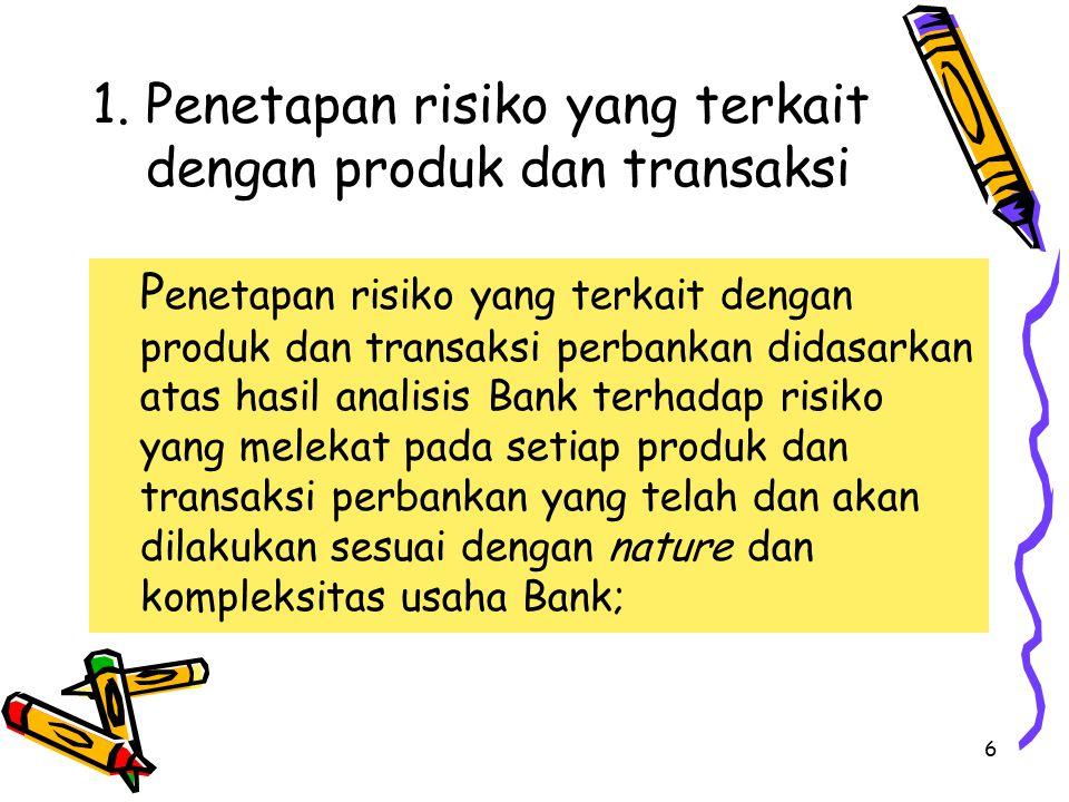 6 1. Penetapan risiko yang terkait dengan produk dan transaksi P enetapan risiko yang terkait dengan produk dan transaksi perbankan didasarkan atas ha