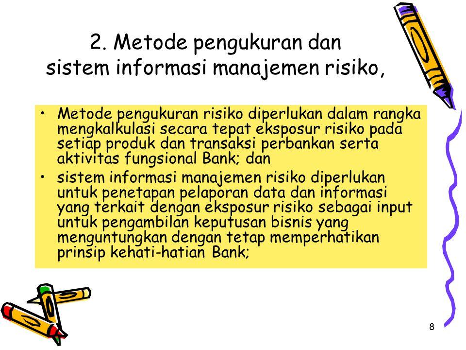8 2. Metode pengukuran dan sistem informasi manajemen risiko, Metode pengukuran risiko diperlukan dalam rangka mengkalkulasi secara tepat eksposur ris