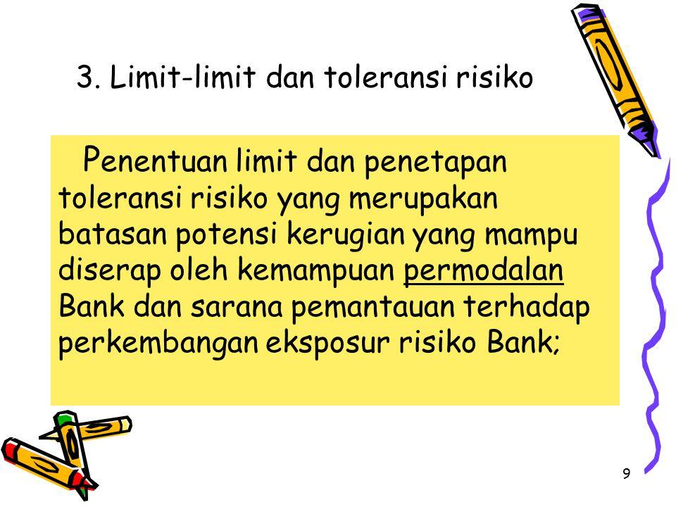 9 3. Limit-limit dan toleransi risiko P enentuan limit dan penetapan toleransi risiko yang merupakan batasan potensi kerugian yang mampu diserap oleh