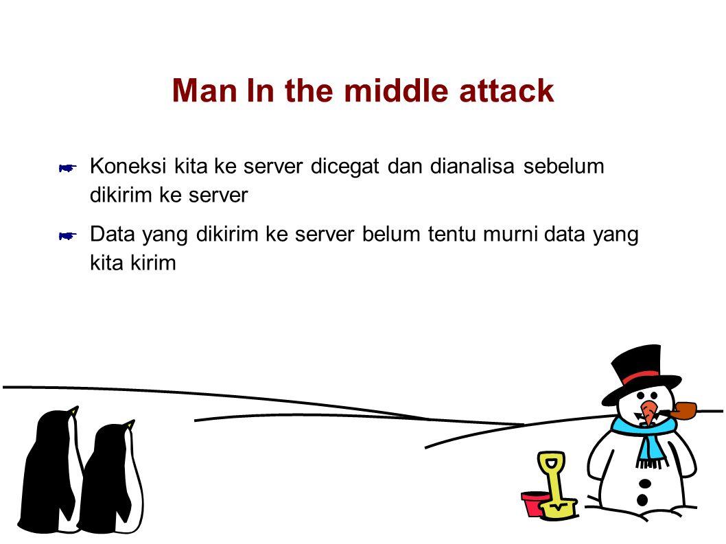 Man In the middle attack ☛ Koneksi kita ke server dicegat dan dianalisa sebelum dikirim ke server ☛ Data yang dikirim ke server belum tentu murni data yang kita kirim