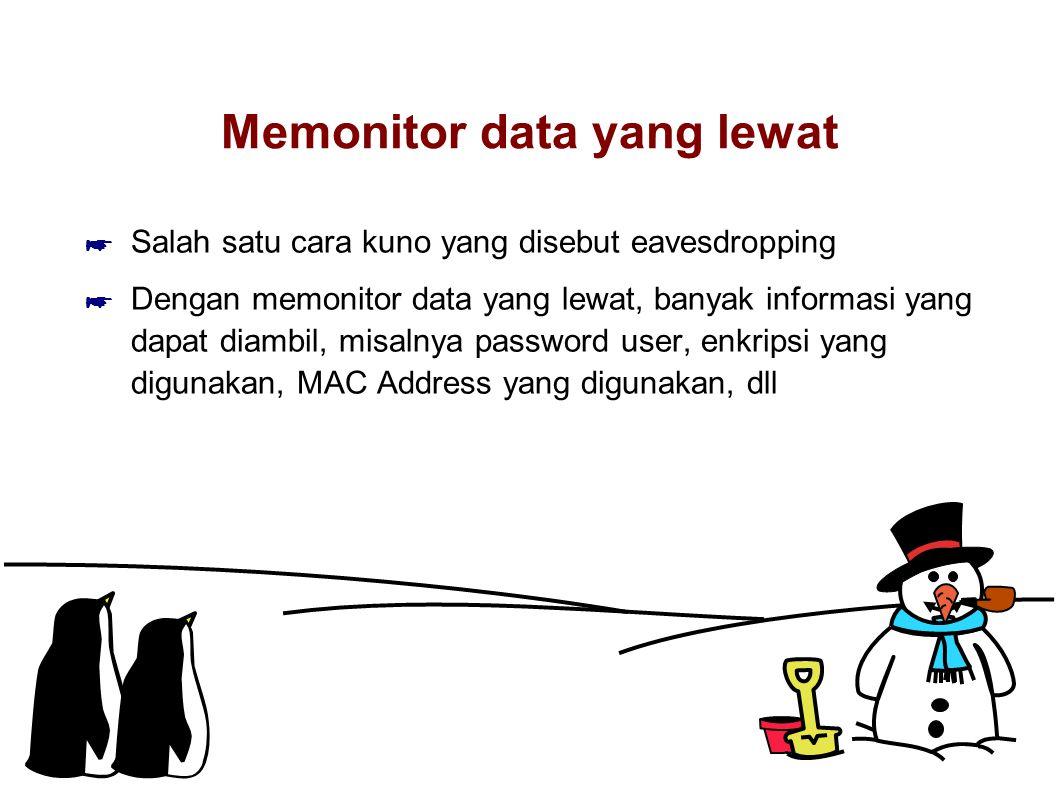Memonitor data yang lewat ☛ Salah satu cara kuno yang disebut eavesdropping ☛ Dengan memonitor data yang lewat, banyak informasi yang dapat diambil, misalnya password user, enkripsi yang digunakan, MAC Address yang digunakan, dll