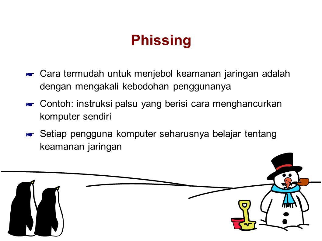 Phissing ☛ Cara termudah untuk menjebol keamanan jaringan adalah dengan mengakali kebodohan penggunanya ☛ Contoh: instruksi palsu yang berisi cara menghancurkan komputer sendiri ☛ Setiap pengguna komputer seharusnya belajar tentang keamanan jaringan