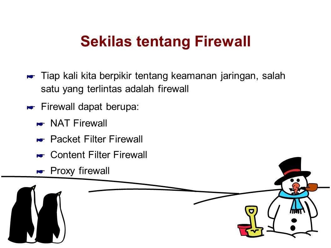 Sekilas tentang Firewall ☛ Tiap kali kita berpikir tentang keamanan jaringan, salah satu yang terlintas adalah firewall ☛ Firewall dapat berupa: ☛ NAT Firewall ☛ Packet Filter Firewall ☛ Content Filter Firewall ☛ Proxy firewall