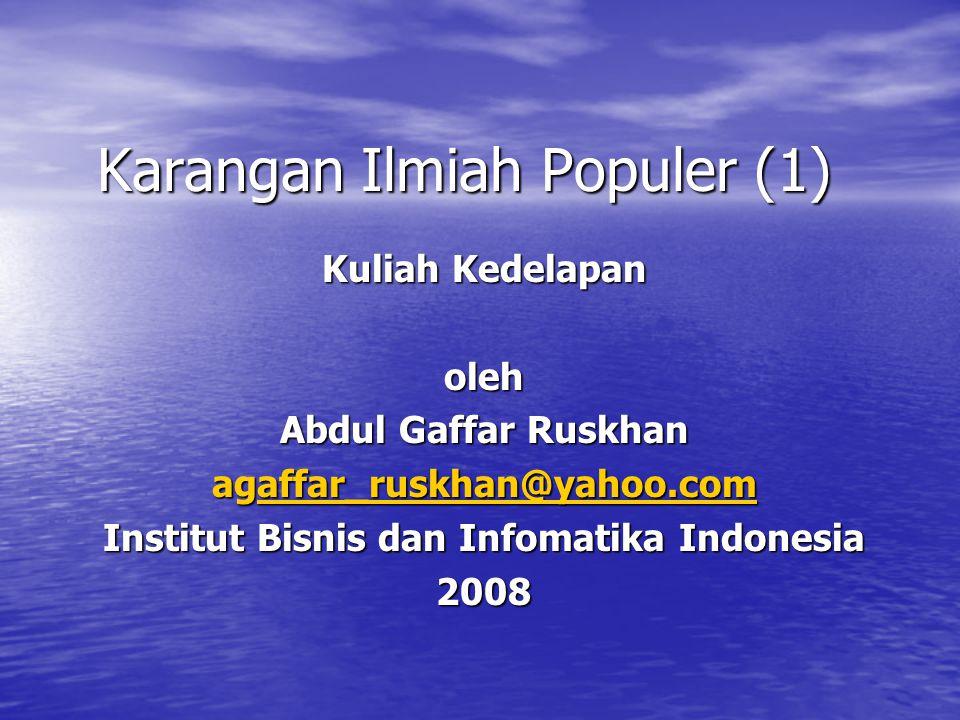 Karangan Ilmiah Populer (1) Kuliah Kedelapan oleh Abdul Gaffar Ruskhan agaffar_ruskhan@yahoo.com affar_ruskhan@yahoo.com Institut Bisnis dan Infomatika Indonesia 2008