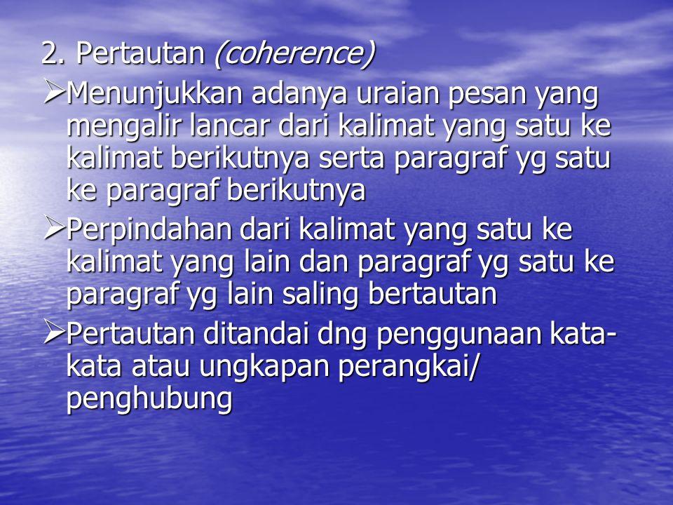 2. Pertautan (coherence)  Menunjukkan adanya uraian pesan yang mengalir lancar dari kalimat yang satu ke kalimat berikutnya serta paragraf yg satu ke