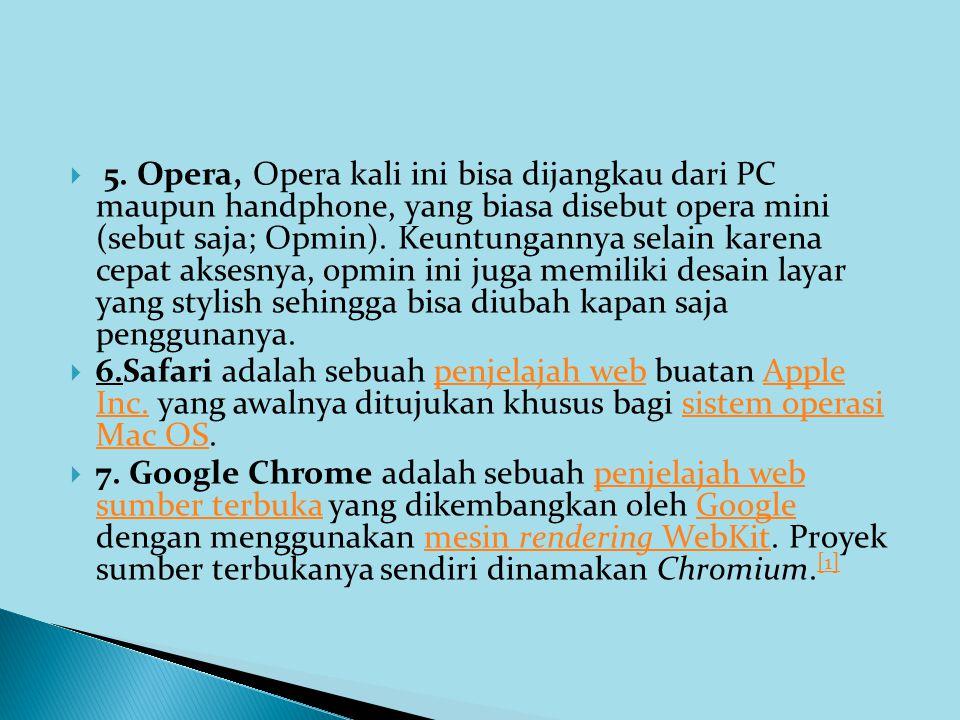  5. Opera, Opera kali ini bisa dijangkau dari PC maupun handphone, yang biasa disebut opera mini (sebut saja; Opmin). Keuntungannya selain karena cep