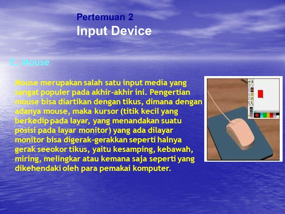 Pertemuan 2 Input Device E. Mouse Mouse merupakan salah satu input media yang sangat populer pada akhir-akhir ini. Pengertian mouse bisa diartikan den