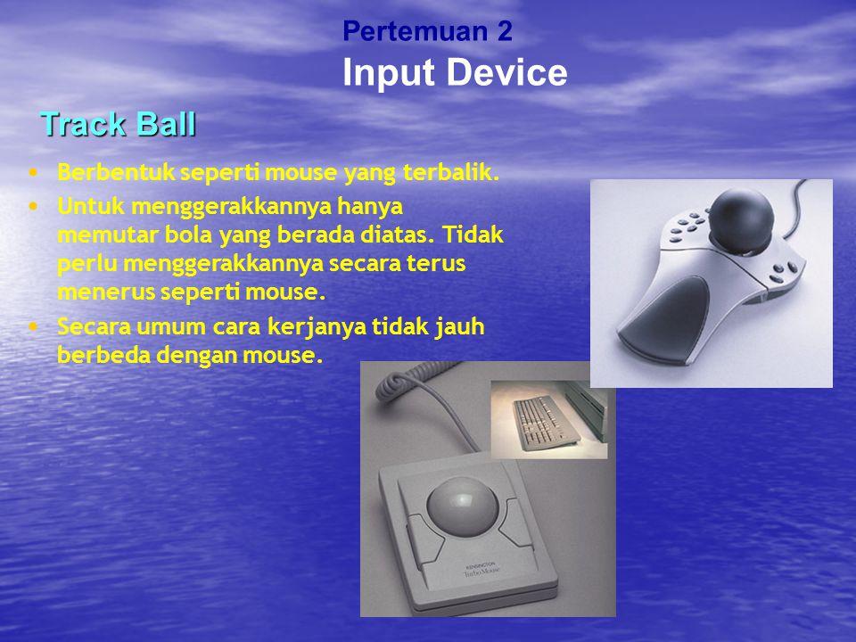 Track Ball Berbentuk seperti mouse yang terbalik. Untuk menggerakkannya hanya memutar bola yang berada diatas. Tidak perlu menggerakkannya secara teru