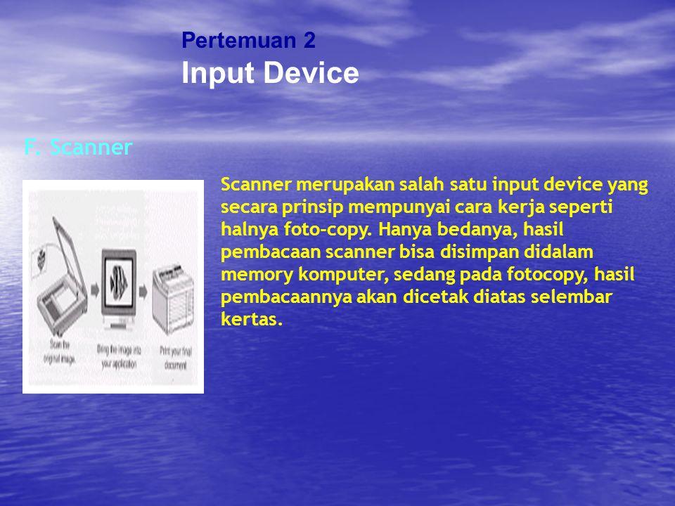 Pertemuan 2 Input Device F. Scanner Scanner merupakan salah satu input device yang secara prinsip mempunyai cara kerja seperti halnya foto-copy. Hanya