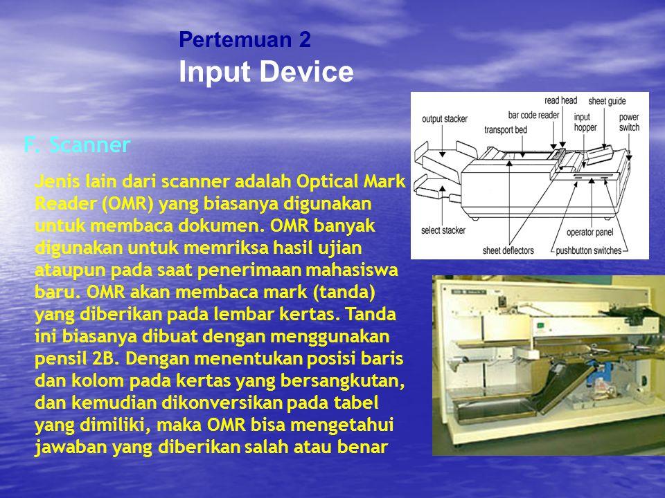 Pertemuan 2 Input Device F. Scanner Jenis lain dari scanner adalah Optical Mark Reader (OMR) yang biasanya digunakan untuk membaca dokumen. OMR banyak