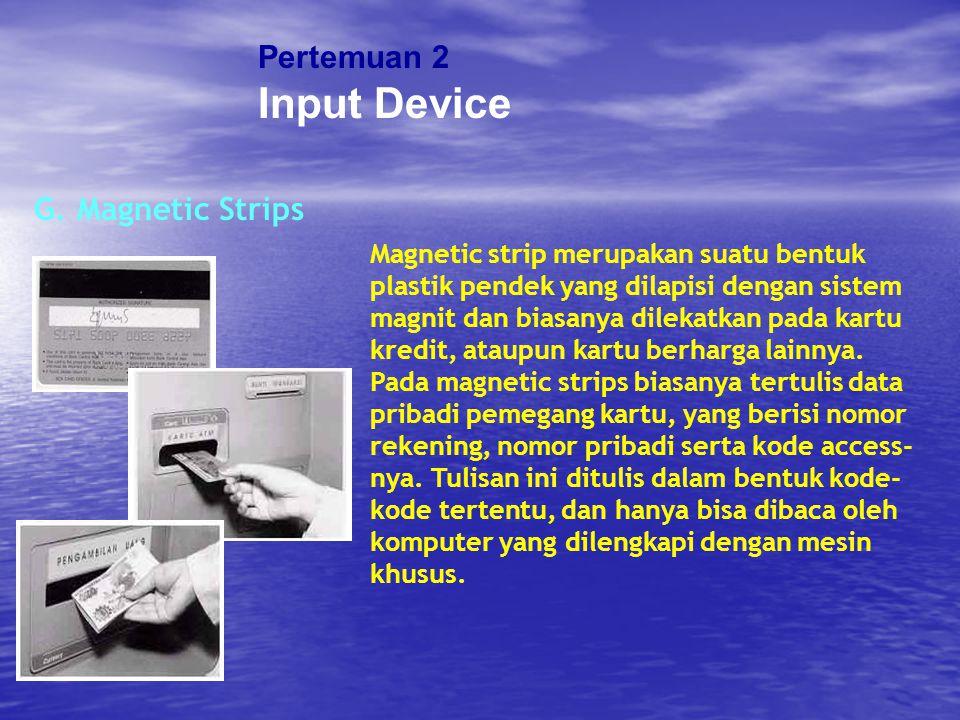 Pertemuan 2 Input Device G. Magnetic Strips Magnetic strip merupakan suatu bentuk plastik pendek yang dilapisi dengan sistem magnit dan biasanya dilek