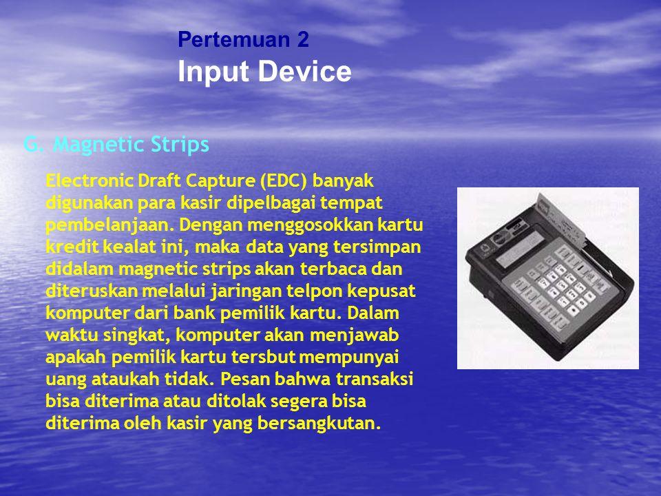 Pertemuan 2 Input Device G. Magnetic Strips Electronic Draft Capture (EDC) banyak digunakan para kasir dipelbagai tempat pembelanjaan. Dengan menggoso