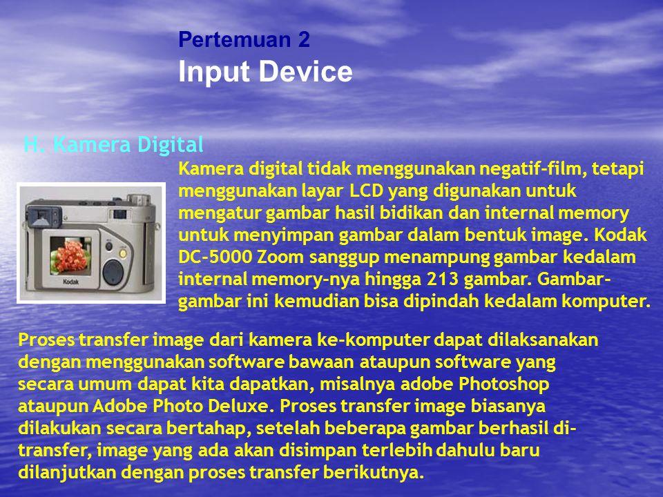 Pertemuan 2 Input Device H. Kamera Digital Kamera digital tidak menggunakan negatif-film, tetapi menggunakan layar LCD yang digunakan untuk mengatur g