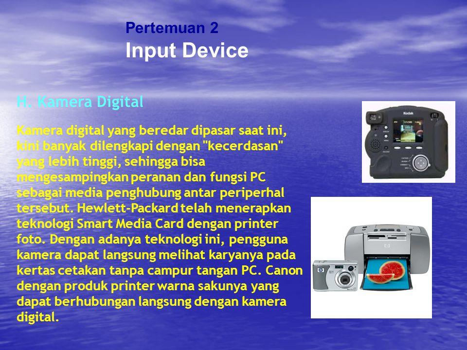 Pertemuan 2 Input Device H. Kamera Digital Kamera digital yang beredar dipasar saat ini, kini banyak dilengkapi dengan