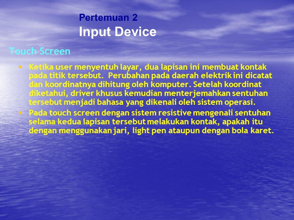 Touch Screen Ketika user menyentuh layar, dua lapisan ini membuat kontak pada titik tersebut. Perubahan pada daerah elektrik ini dicatat dan koordinat