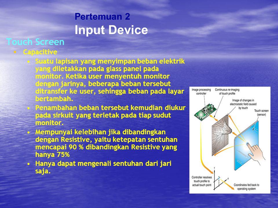 Touch Screen Capacitive Suatu lapisan yang menyimpan beban elektrik yang diletakkan pada glass panel pada monitor. Ketika user menyentuh monitor denga