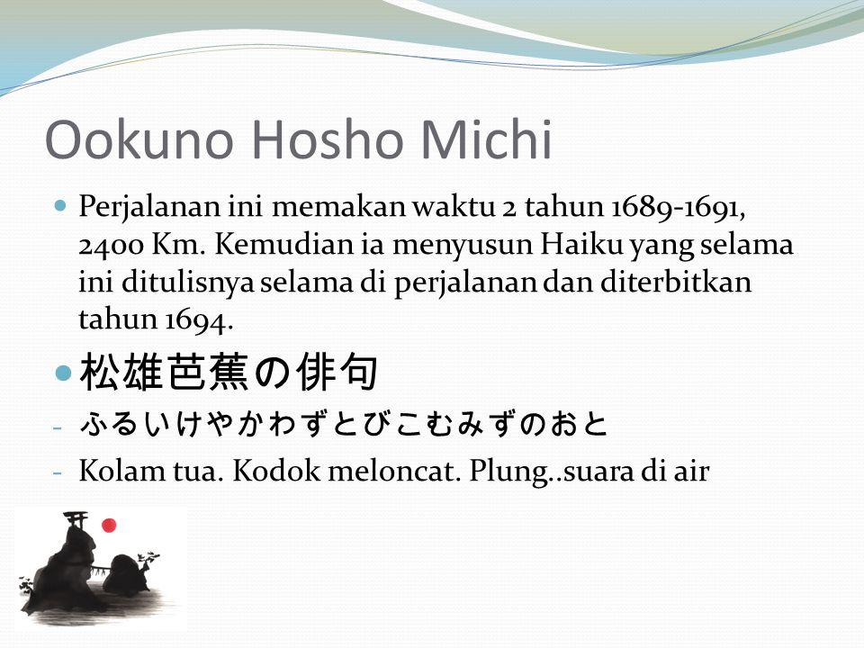 Ookuno Hosho Michi Perjalanan ini memakan waktu 2 tahun 1689-1691, 2400 Km. Kemudian ia menyusun Haiku yang selama ini ditulisnya selama di perjalanan