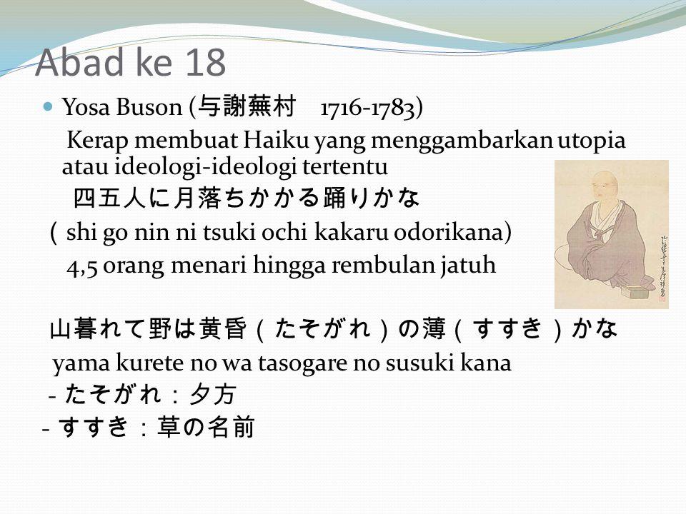 Abad ke 18 Yosa Buson ( 与謝蕪村 1716-1783) Kerap membuat Haiku yang menggambarkan utopia atau ideologi-ideologi tertentu 四五人に月落ちかかる踊りかな ( shi go nin ni tsuki ochi kakaru odorikana) 4,5 orang menari hingga rembulan jatuh 山暮れて野は黄昏(たそがれ)の薄(すすき)かな yama kurete no wa tasogare no susuki kana - たそがれ:夕方 - すすき:草の名前