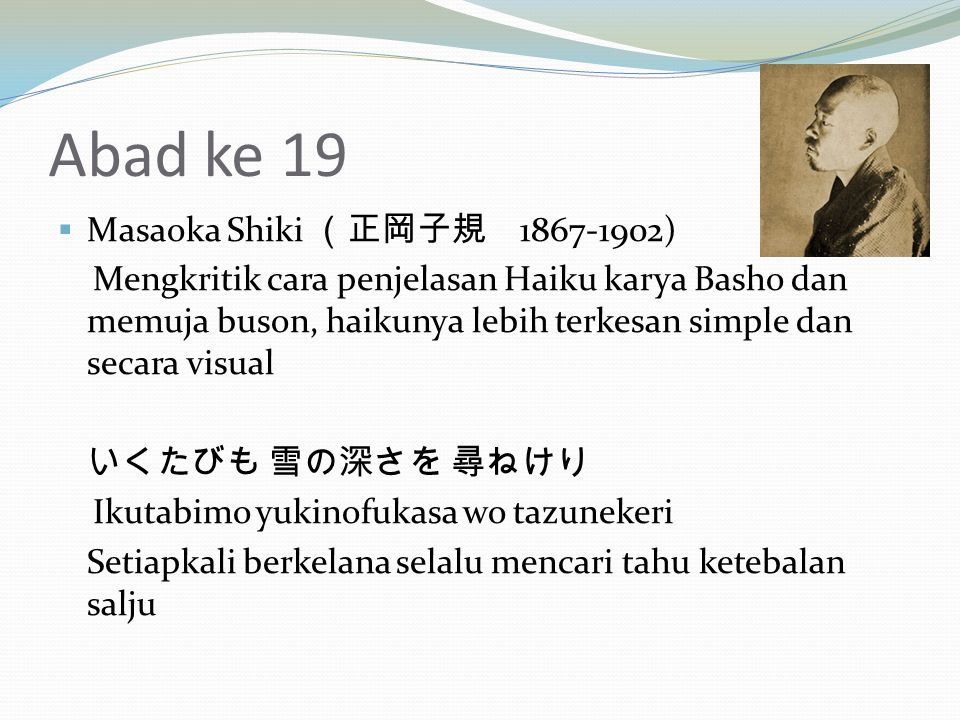 Abad ke 19  Masaoka Shiki (正岡子規 1867-1902) Mengkritik cara penjelasan Haiku karya Basho dan memuja buson, haikunya lebih terkesan simple dan secara visual いくたびも 雪の深さを 尋ねけり Ikutabimo yukinofukasa wo tazunekeri Setiapkali berkelana selalu mencari tahu ketebalan salju