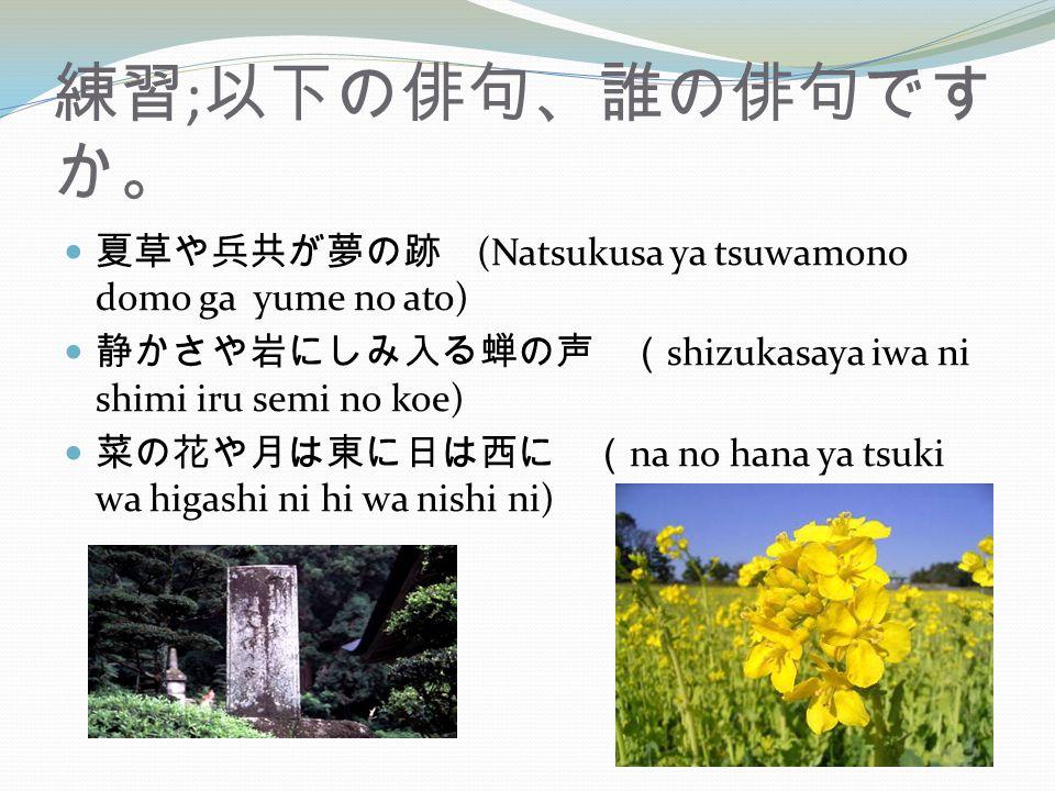 練習 ; 以下の俳句、誰の俳句です か。 夏草や兵共が夢の跡 (Natsukusa ya tsuwamono domo ga yume no ato) 静かさや岩にしみ入る蝉の声 ( shizukasaya iwa ni shimi iru semi no koe) 菜の花や月は東に日は西に ( na no hana ya tsuki wa higashi ni hi wa nishi ni)