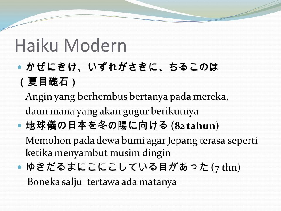 Haiku Modern かぜにきけ、いずれがさきに、ちるこのは (夏目礎石) Angin yang berhembus bertanya pada mereka, daun mana yang akan gugur berikutnya 地球儀の日本を冬の陽に向ける (82 tahun) Memohon pada dewa bumi agar Jepang terasa seperti ketika menyambut musim dingin ゆきだるまにこにこしている目があった (7 thn) Boneka salju tertawa ada matanya