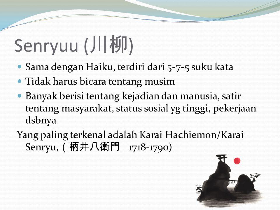 Senryuu ( 川柳 ) Sama dengan Haiku, terdiri dari 5-7-5 suku kata Tidak harus bicara tentang musim Banyak berisi tentang kejadian dan manusia, satir tent