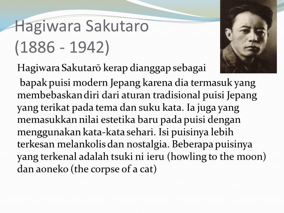 Hagiwara Sakutaro (1886 - 1942) Hagiwara Sakutarō kerap dianggap sebagai bapak puisi modern Jepang karena dia termasuk yang membebaskan diri dari aturan tradisional puisi Jepang yang terikat pada tema dan suku kata.