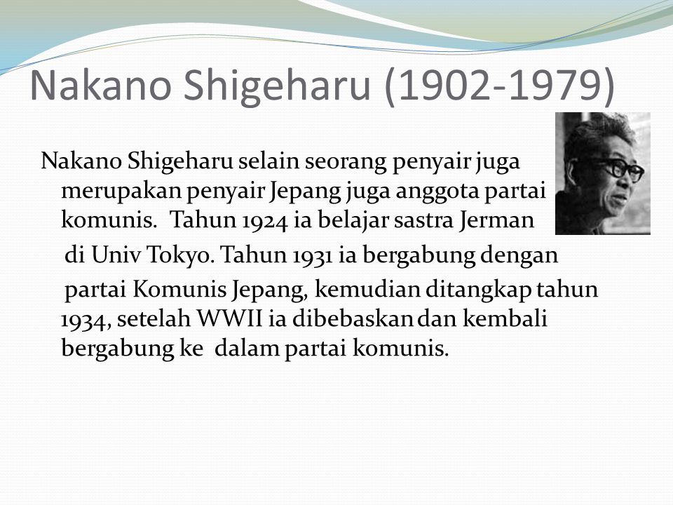 Nakano Shigeharu (1902-1979) Nakano Shigeharu selain seorang penyair juga merupakan penyair Jepang juga anggota partai komunis. Tahun 1924 ia belajar