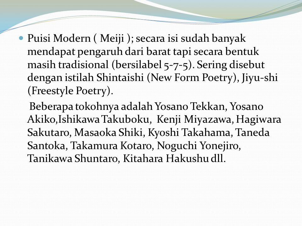 Puisi Modern ( Meiji ); secara isi sudah banyak mendapat pengaruh dari barat tapi secara bentuk masih tradisional (bersilabel 5-7-5).