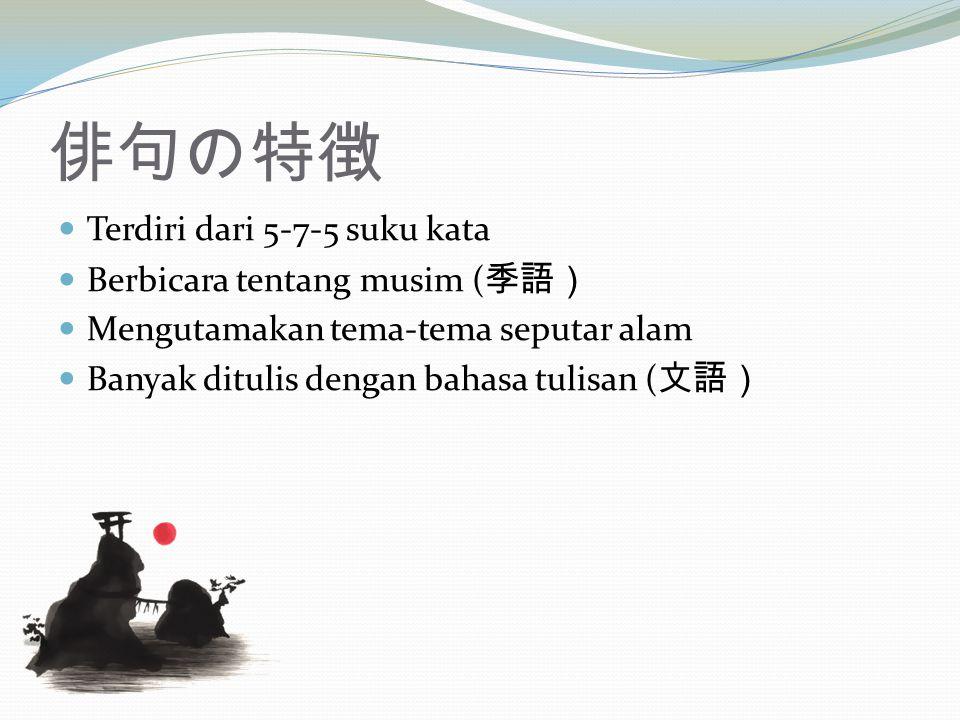 俳句の特徴 Terdiri dari 5-7-5 suku kata Berbicara tentang musim ( 季語) Mengutamakan tema-tema seputar alam Banyak ditulis dengan bahasa tulisan ( 文語)