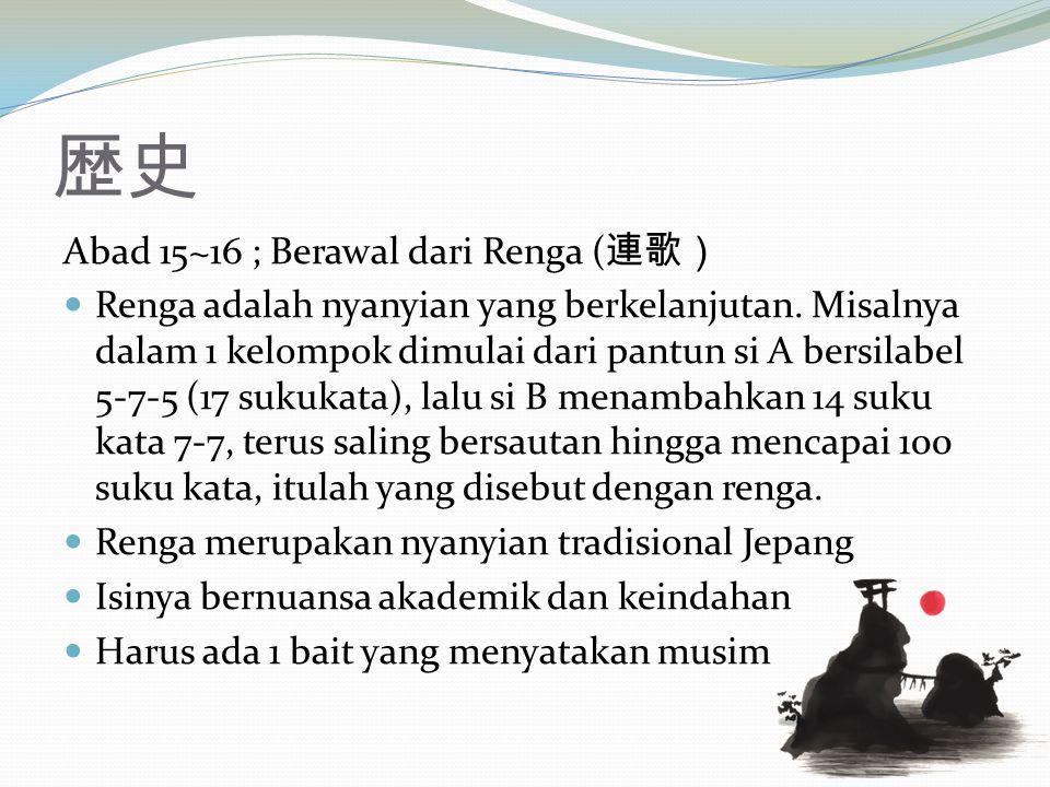 歴史 Abad 15~16 ; Berawal dari Renga ( 連歌) Renga adalah nyanyian yang berkelanjutan. Misalnya dalam 1 kelompok dimulai dari pantun si A bersilabel 5-7-5
