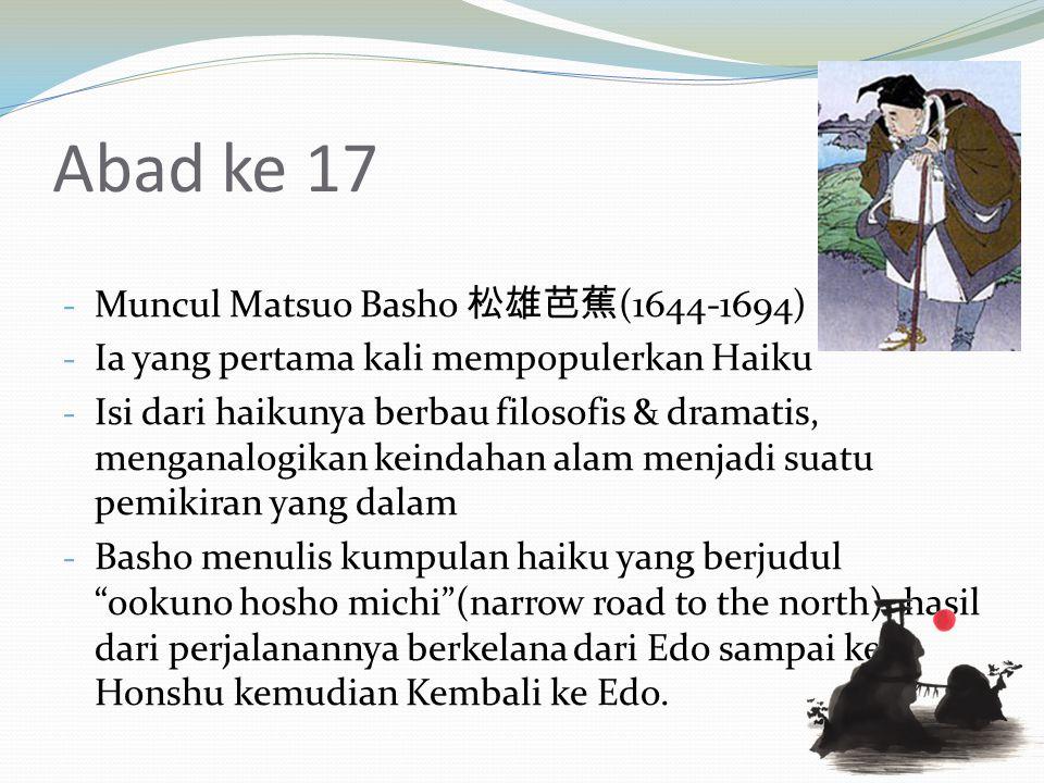 Abad ke 17 - Muncul Matsuo Basho 松雄芭蕉 (1644-1694) - Ia yang pertama kali mempopulerkan Haiku - Isi dari haikunya berbau filosofis & dramatis, menganalogikan keindahan alam menjadi suatu pemikiran yang dalam - Basho menulis kumpulan haiku yang berjudul ookuno hosho michi (narrow road to the north) hasil dari perjalanannya berkelana dari Edo sampai ke Honshu kemudian Kembali ke Edo.