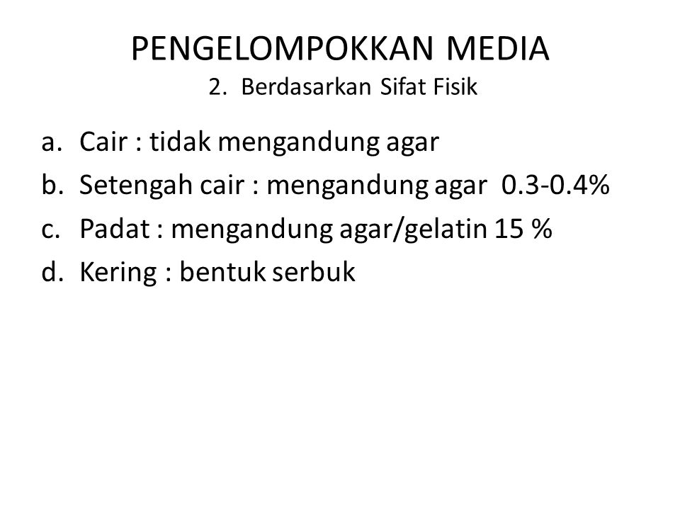 PENGELOMPOKKAN MEDIA 2. Berdasarkan Sifat Fisik a.Cair : tidak mengandung agar b.Setengah cair : mengandung agar 0.3-0.4% c.Padat : mengandung agar/ge
