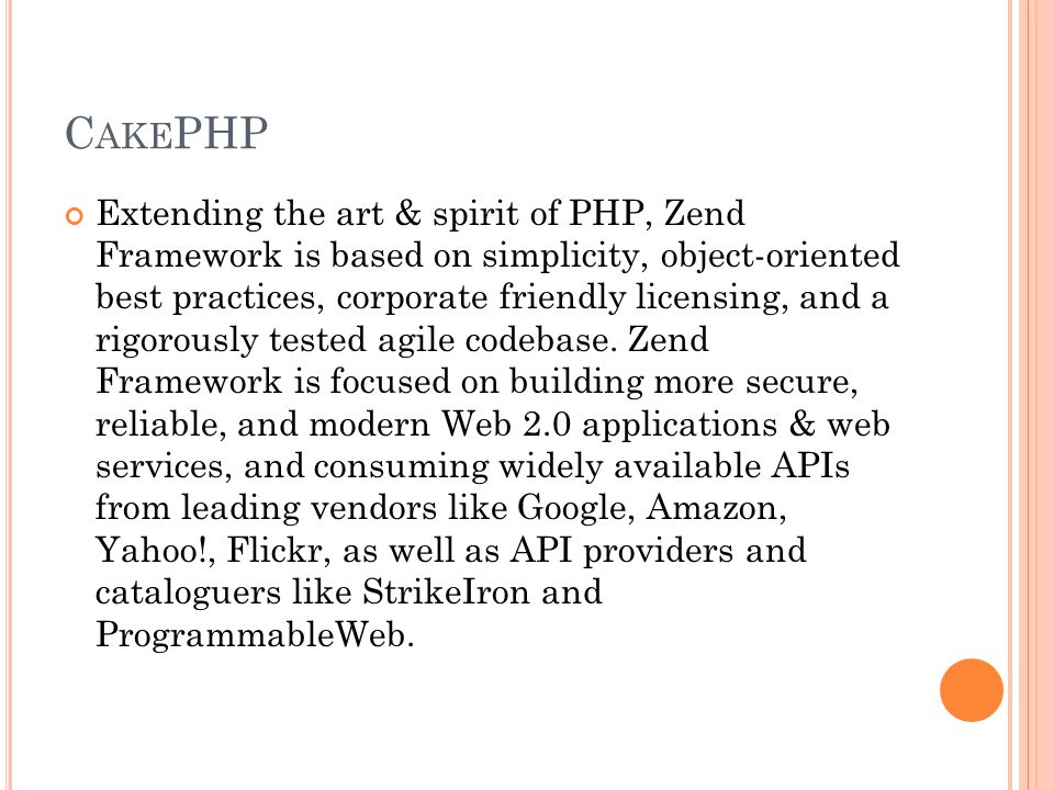 C AKE PHP Extending the art & spirit of PHP, Zend Framework is based on simplicity, object-oriented best practices, corporate friendly licensing, and a rigorously tested agile codebase.