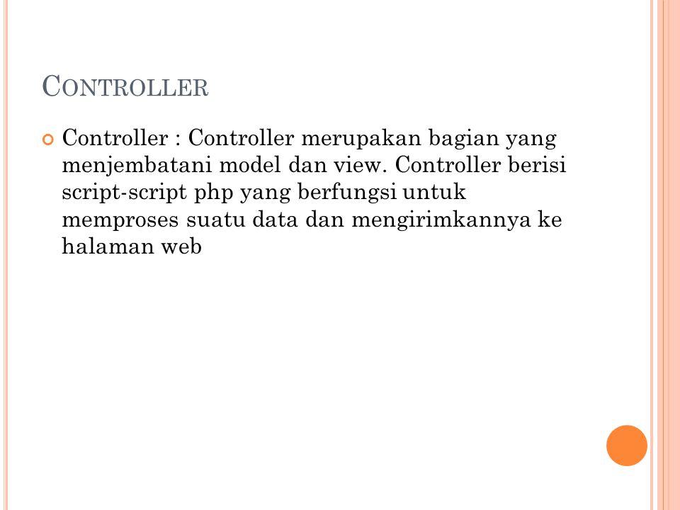 C ONTROLLER Controller : Controller merupakan bagian yang menjembatani model dan view.