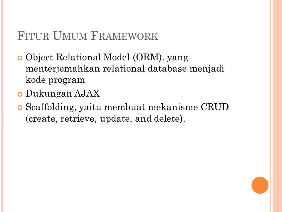 F ITUR U MUM F RAMEWORK Object Relational Model (ORM), yang menterjemahkan relational database menjadi kode program Dukungan AJAX Scaffolding, yaitu membuat mekanisme CRUD (create, retrieve, update, and delete).