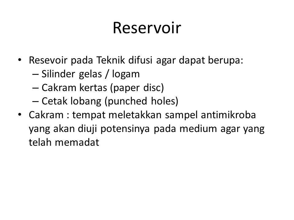 Reservoir Resevoir pada Teknik difusi agar dapat berupa: – Silinder gelas / logam – Cakram kertas (paper disc) – Cetak lobang (punched holes) Cakram : tempat meletakkan sampel antimikroba yang akan diuji potensinya pada medium agar yang telah memadat
