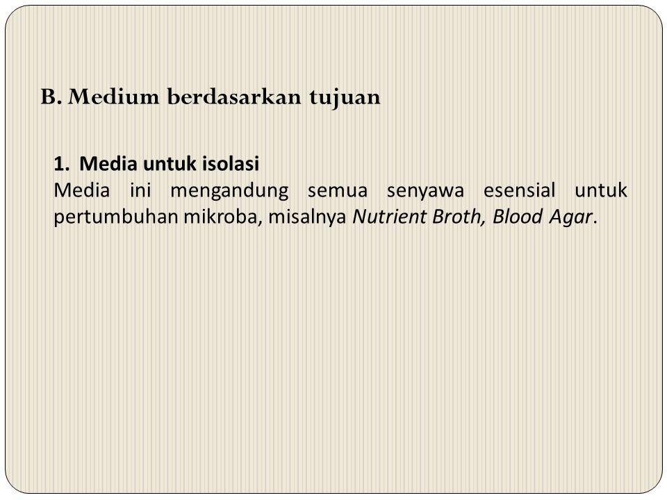 B. Medium berdasarkan tujuan 1.Media untuk isolasi Media ini mengandung semua senyawa esensial untuk pertumbuhan mikroba, misalnya Nutrient Broth, Blo