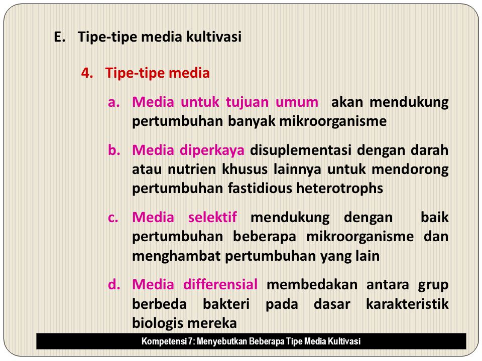 E.Tipe-tipe media kultivasi 4.Tipe-tipe media a.Media untuk tujuan umum akan mendukung pertumbuhan banyak mikroorganisme b.Media diperkaya disuplementasi dengan darah atau nutrien khusus lainnya untuk mendorong pertumbuhan fastidious heterotrophs c.Media selektif mendukung dengan baik pertumbuhan beberapa mikroorganisme dan menghambat pertumbuhan yang lain d.Media differensial membedakan antara grup berbeda bakteri pada dasar karakteristik biologis mereka Kompetensi 7: Menyebutkan Beberapa Tipe Media Kultivasi