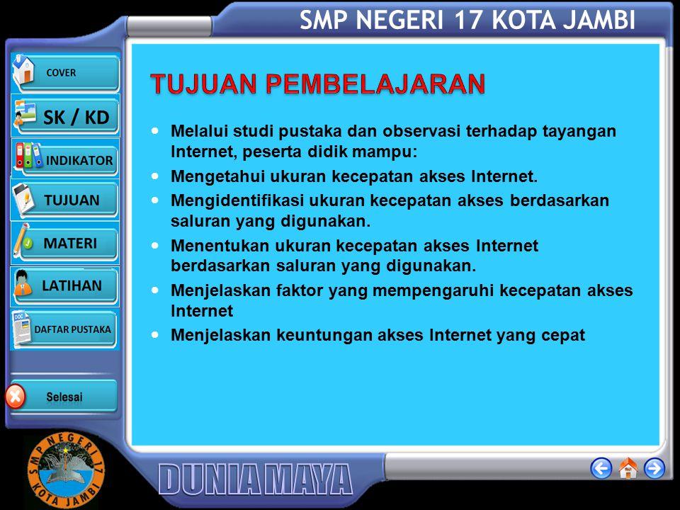 SMP NEGERI 17 KOTA JAMBI INDIKATOR Menjelaskan ukuran kecepatan akses Internet. Mengidentifikasi ukuran kecepatan akses Internet berdasarkan saluran y