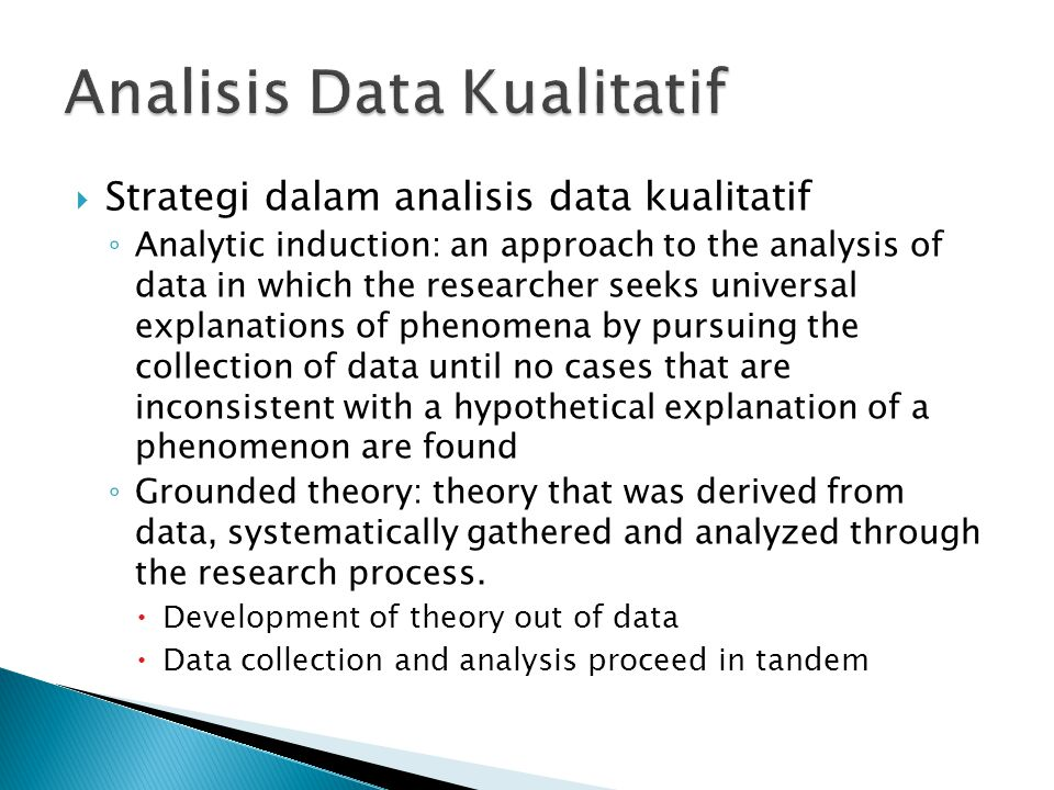  Strategi dalam analisis data kualitatif ◦ Analytic induction: an approach to the analysis of data in which the researcher seeks universal explanations of phenomena by pursuing the collection of data until no cases that are inconsistent with a hypothetical explanation of a phenomenon are found ◦ Grounded theory: theory that was derived from data, systematically gathered and analyzed through the research process.