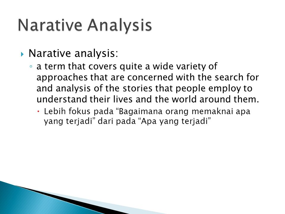  Narative analysis: ◦ a term that covers quite a wide variety of approaches that are concerned with the search for and analysis of the stories that people employ to understand their lives and the world around them.