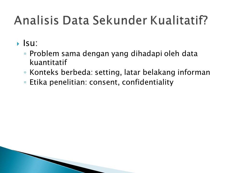  Isu: ◦ Problem sama dengan yang dihadapi oleh data kuantitatif ◦ Konteks berbeda: setting, latar belakang informan ◦ Etika penelitian: consent, confidentiality