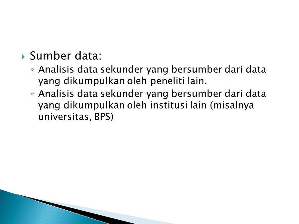  Sumber data: ◦ Analisis data sekunder yang bersumber dari data yang dikumpulkan oleh peneliti lain. ◦ Analisis data sekunder yang bersumber dari dat