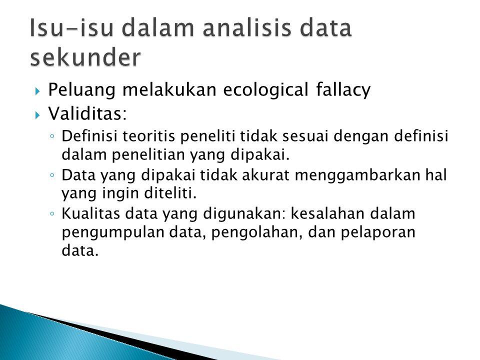  Peluang melakukan ecological fallacy  Validitas: ◦ Definisi teoritis peneliti tidak sesuai dengan definisi dalam penelitian yang dipakai. ◦ Data ya