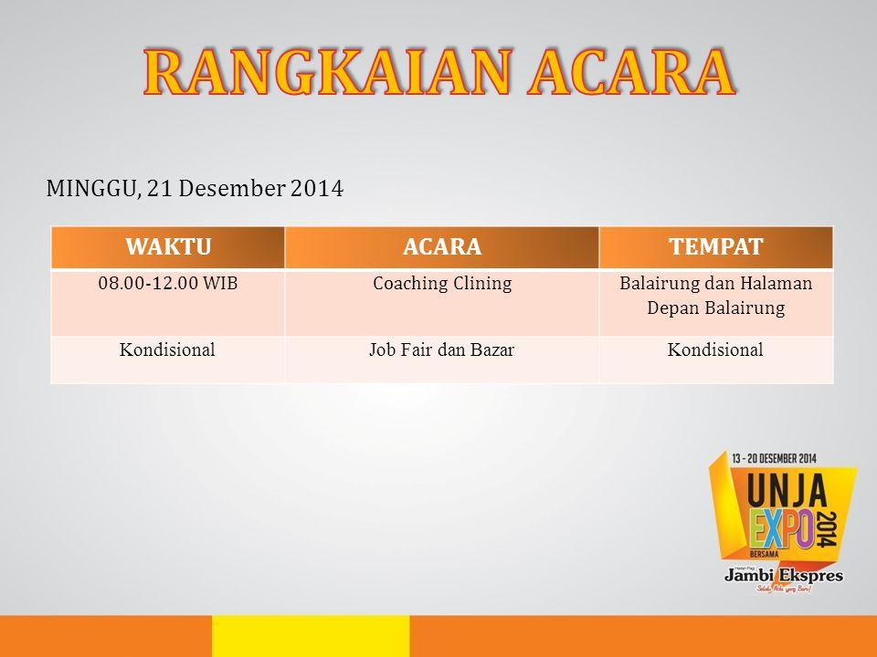MINGGU, 21 Desember 2014 WAKTUACARATEMPAT 08.00-12.00 WIBCoaching Clining Balairung dan Halaman Depan Balairung KondisionalJob Fair dan BazarKondision