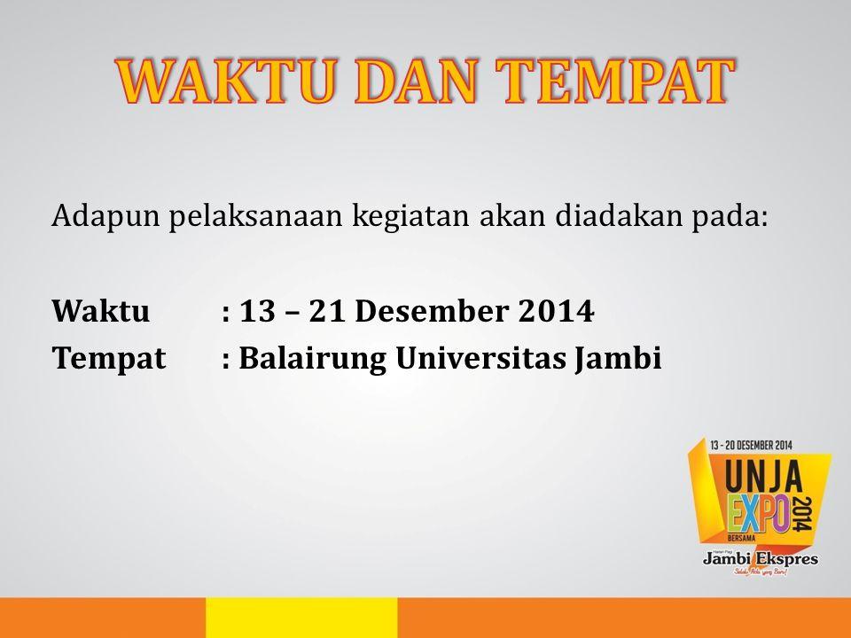 Adapun pelaksanaan kegiatan akan diadakan pada: Waktu: 13 – 21 Desember 2014 Tempat: Balairung Universitas Jambi