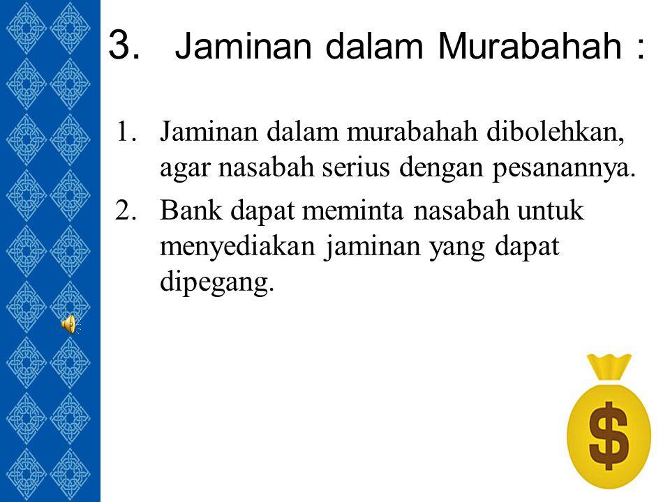 3. Jaminan dalam Murabahah : 1.Jaminan dalam murabahah dibolehkan, agar nasabah serius dengan pesanannya. 2.Bank dapat meminta nasabah untuk menyediak