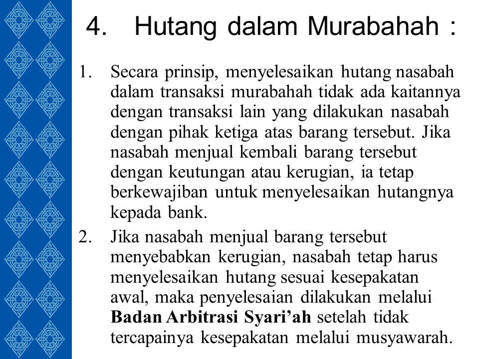 4.Hutang dalam Murabahah : 1.Secara prinsip, menyelesaikan hutang nasabah dalam transaksi murabahah tidak ada kaitannya dengan transaksi lain yang dilakukan nasabah dengan pihak ketiga atas barang tersebut.